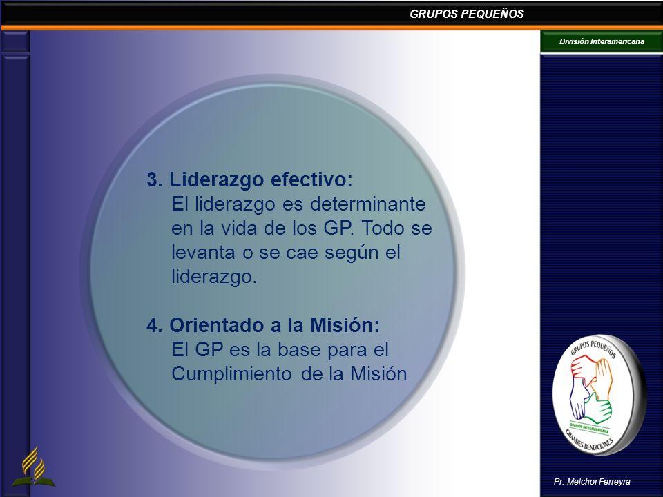 GRUPOS PEQUEÑOS División Interamericana Pr. Melchor Ferreyra 3. Liderazgo efectivo: El liderazgo es determinante en la vida de los GP. Todo se levanta