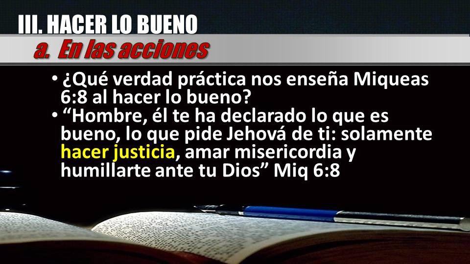 ¿Qué verdad práctica nos enseña Miqueas 6:8 al hacer lo bueno? Hombre, él te ha declarado lo que es bueno, lo que pide Jehová de ti: solamente hacer j