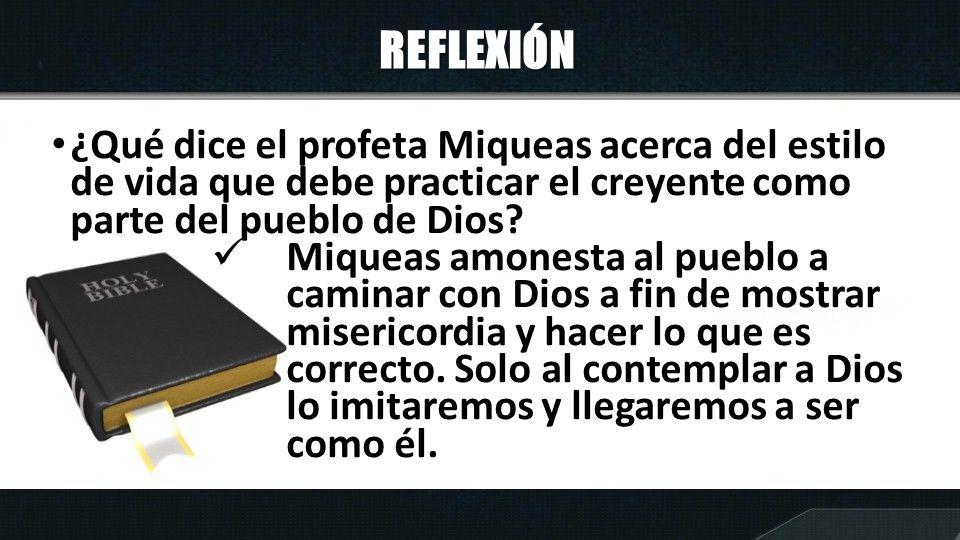 REFLEXIÓN ¿Qué dice el profeta Miqueas acerca del estilo de vida que debe practicar el creyente como parte del pueblo de Dios? Miqueas amonesta al pue