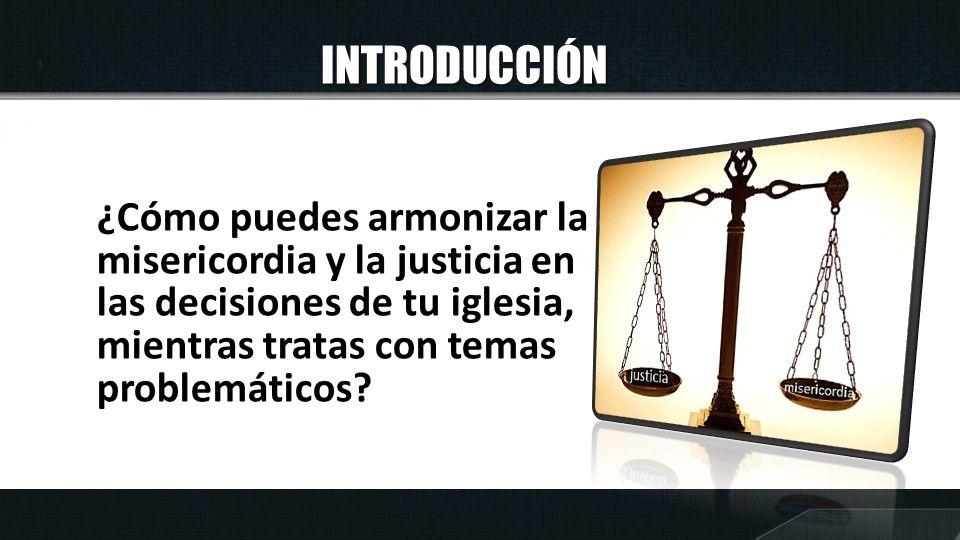INTRODUCCIÓN ¿Cómo puedes armonizar la misericordia y la justicia en las decisiones de tu iglesia, mientras tratas con temas problemáticos?