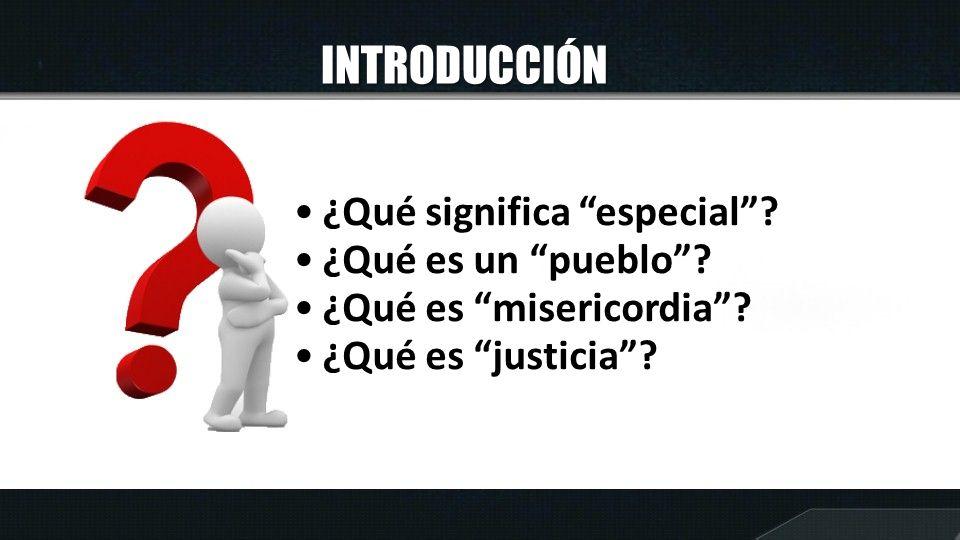 INTRODUCCIÓN ¿Qué significa especial? ¿Qué es un pueblo? ¿Qué es misericordia? ¿Qué es justicia?