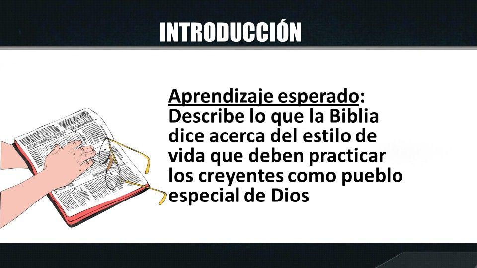 INTRODUCCIÓN Aprendizaje esperado: Describe lo que la Biblia dice acerca del estilo de vida que deben practicar los creyentes como pueblo especial de