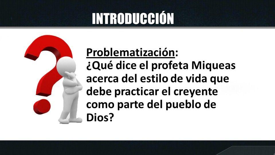INTRODUCCIÓN Problematización: ¿Qué dice el profeta Miqueas acerca del estilo de vida que debe practicar el creyente como parte del pueblo de Dios?