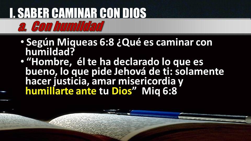 I. SABER CAMINAR CON DIOS Según Miqueas 6:8 ¿Qué es caminar con humildad? Hombre, él te ha declarado lo que es bueno, lo que pide Jehová de ti: solame