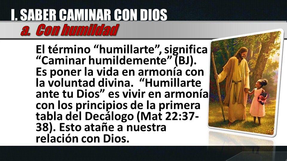 El término humillarte, significa Caminar humildemente (BJ). Es poner la vida en armonía con la voluntad divina. Humillarte ante tu Dios es vivir en ar