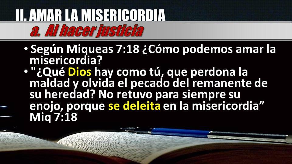 II. AMAR LA MISERICORDIA Según Miqueas 7:18 ¿Cómo podemos amar la misericordia?