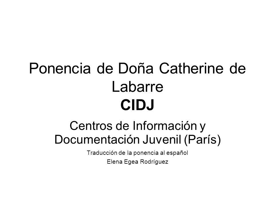 Ponencia de Doña Catherine de Labarre CIDJ Centros de Información y Documentación Juvenil (París) Traducción de la ponencia al español Elena Egea Rodríguez