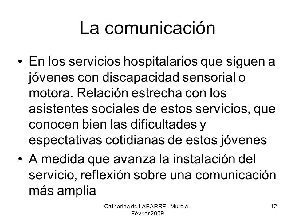 Catherine de LABARRE - Murcie - Février 2009 12 La comunicación En los servicios hospitalarios que siguen a jóvenes con discapacidad sensorial o motora.