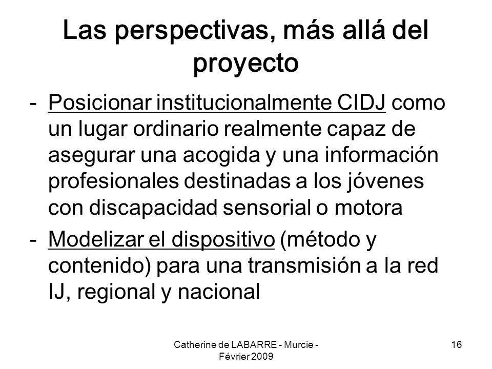 Catherine de LABARRE - Murcie - Février 2009 16 Las perspectivas, más allá del proyecto -Posicionar institucionalmente CIDJ como un lugar ordinario re