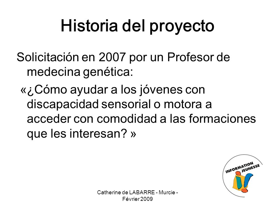Catherine de LABARRE - Murcie - Février 2009 4 Historia del proyecto Solicitación en 2007 por un Profesor de medecina genética: «¿Cómo ayudar a los jóvenes con discapacidad sensorial o motora a acceder con comodidad a las formaciones que les interesan.