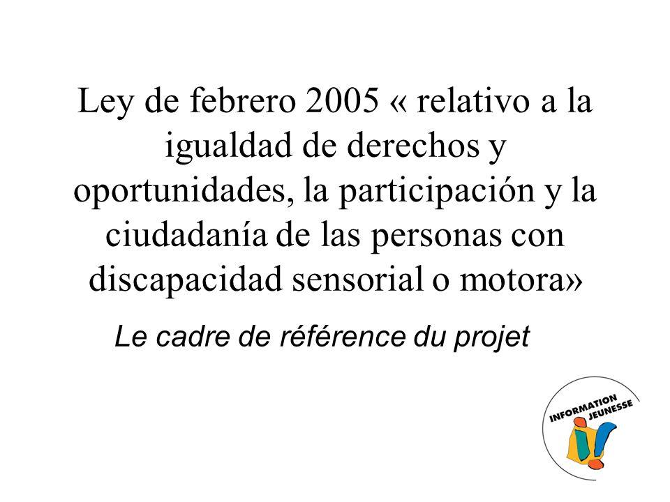 Ley de febrero 2005 « relativo a la igualdad de derechos y oportunidades, la participación y la ciudadanía de las personas con discapacidad sensorial o motora» Le cadre de référence du projet