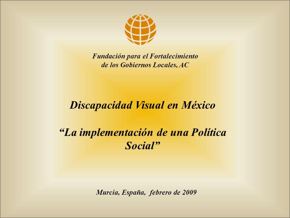 Murcia, España, febrero de 2009 Fundación para el Fortalecimiento de los Gobiernos Locales, AC Discapacidad Visual en México La implementación de una Política Social