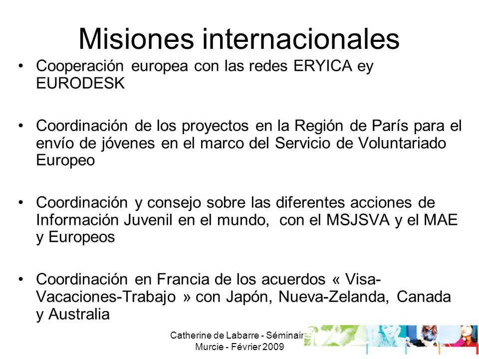 Catherine de Labarre - Séminaire Murcie - Février 2009 11 Misiones internacionales Cooperación europea con las redes ERYICA ey EURODESK Coordinación de los proyectos en la Región de París para el envío de jóvenes en el marco del Servicio de Voluntariado Europeo Coordinación y consejo sobre las diferentes acciones de Información Juvenil en el mundo, con el MSJSVA y el MAE y Europeos Coordinación en Francia de los acuerdos « Visa- Vacaciones-Trabajo » con Japón, Nueva-Zelanda, Canada y Australia