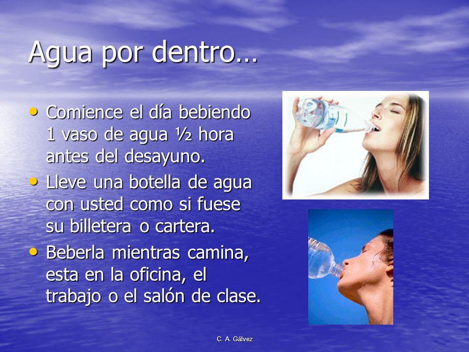 C. A. Gálvez Agua por dentro: Beber 6 a 8 vasos por día Contribuye a la salud y a la belleza. Contribuye a la salud y a la belleza. –Combate el estreñ