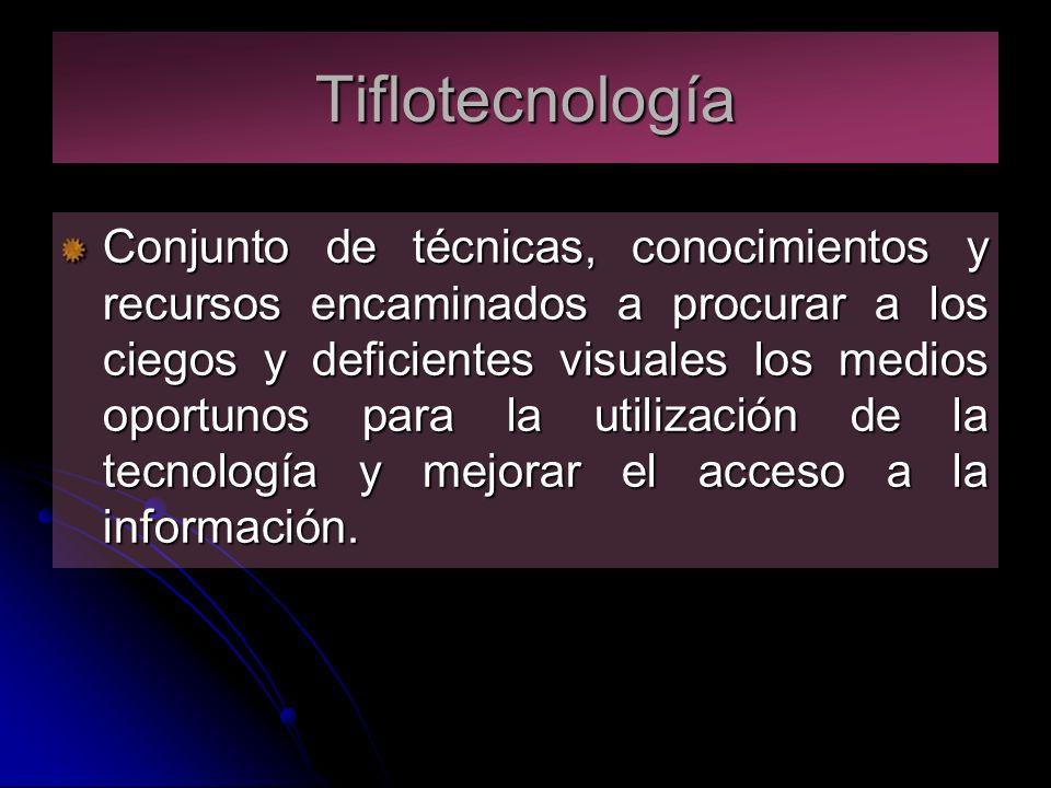 Tiflotecnología Conjunto de técnicas, conocimientos y recursos encaminados a procurar a los ciegos y deficientes visuales los medios oportunos para la utilización de la tecnología y mejorar el acceso a la información.