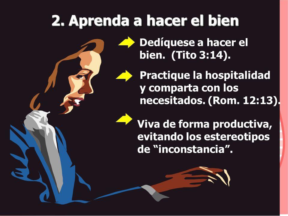 2. Aprenda a hacer el bien Practique la hospitalidad y comparta con los necesitados. (Rom. 12:13). Dedíquese a hacer el bien. (Tito 3:14). Viva de for