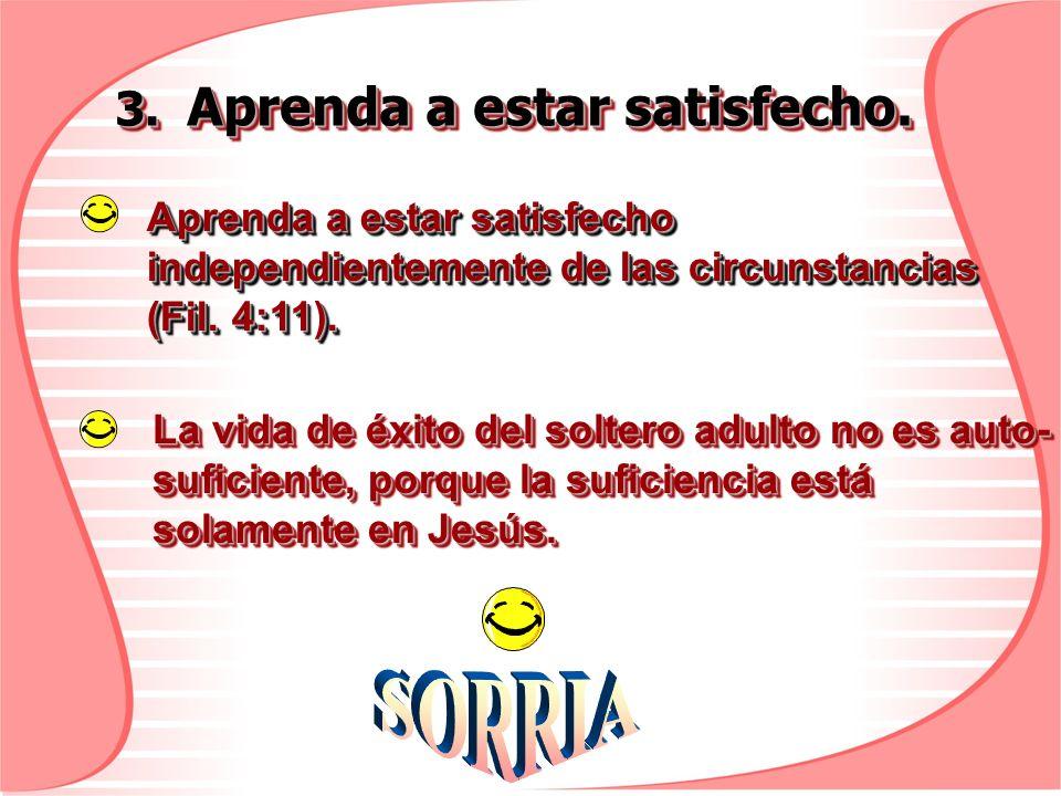 3. Aprenda a estar satisfecho. Aprenda a estar satisfecho independientemente de las circunstancias (Fil. 4:11). La vida de éxito del soltero adulto no