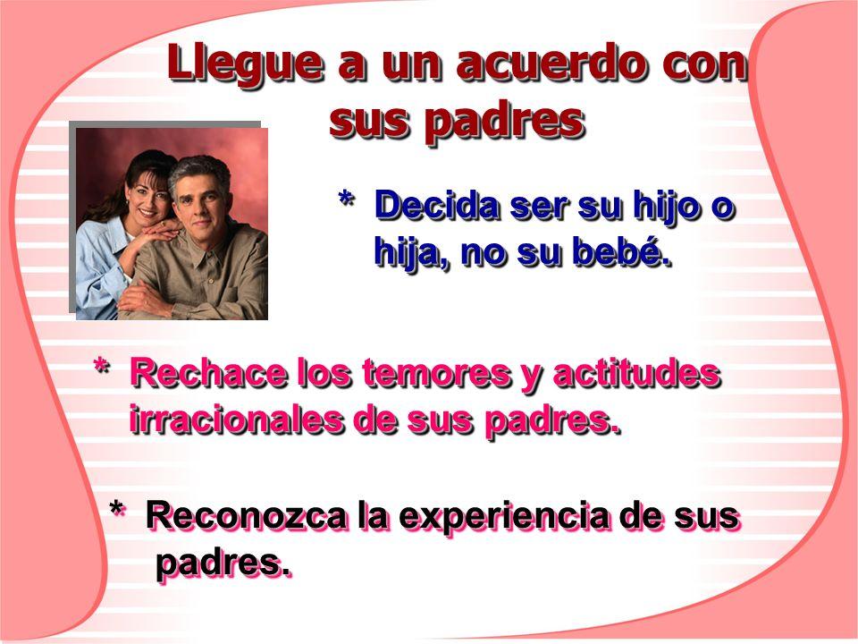 Llegue a un acuerdo con sus padres * Decida ser su hijo o hija, no su bebé. * Rechace los temores y actitudes irracionales de sus padres. * Reconozca