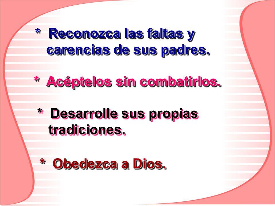 * Reconozca las faltas y carencias de sus padres. * Acéptelos sin combatirlos. * Desarrolle sus propias tradiciones. * Obedezca a Dios.