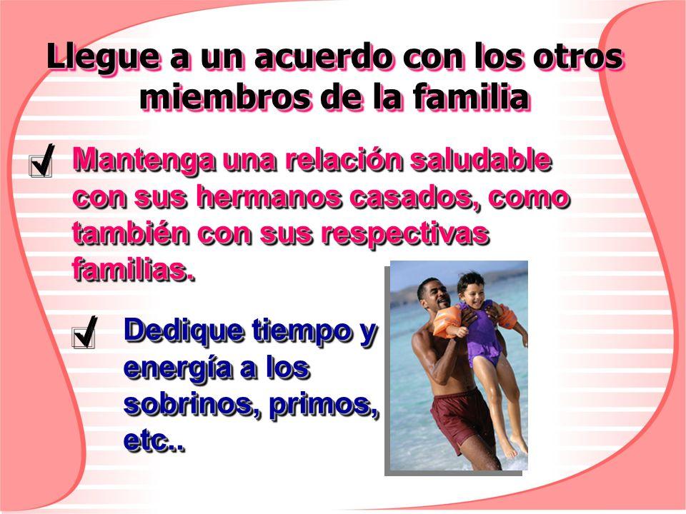 Llegue a un acuerdo con los otros miembros de la familia Dedique tiempo y energía a los sobrinos, primos, etc.. Mantenga una relación saludable con su
