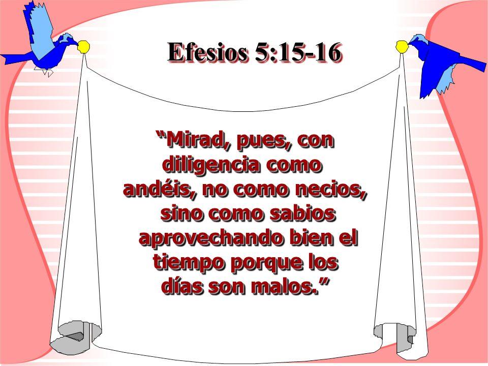 Efesios 5:15-16 Mirad, pues, con Mirad, pues, con diligencia como andéis, no como necios, sino como sabios sino como sabios aprovechando bien el aprov