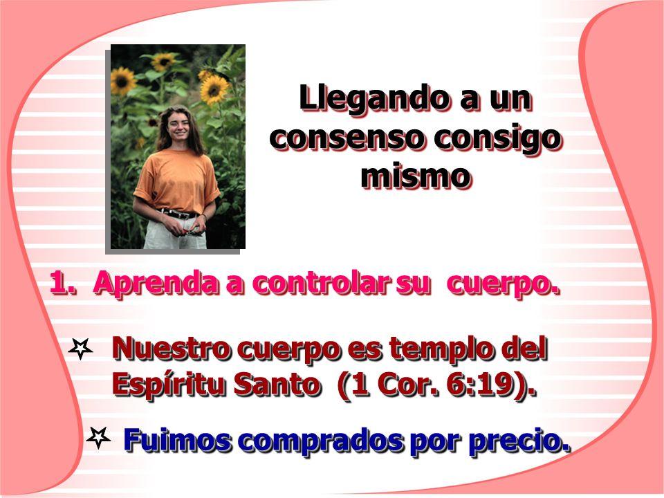 Llegando a un consenso consigo mismo 1. Aprenda a controlar su cuerpo. Nuestro cuerpo es templo del Espíritu Santo (1 Cor. 6:19). Fuimos comprados por