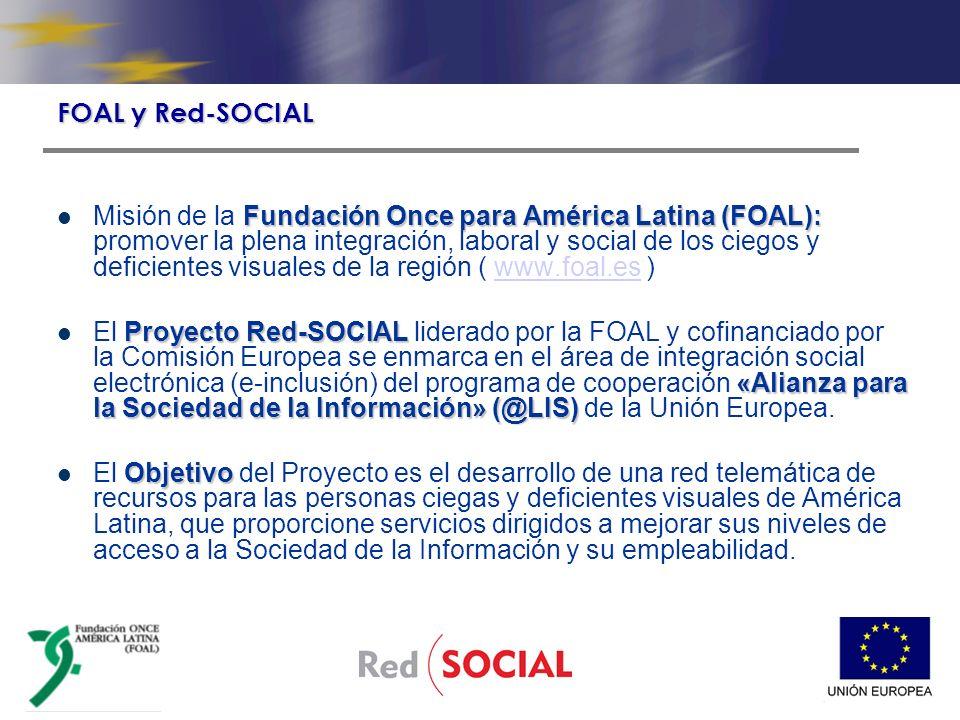 Fundación Once para América Latina (FOAL): Misión de la Fundación Once para América Latina (FOAL): promover la plena integración, laboral y social de los ciegos y deficientes visuales de la región ( www.foal.es )www.foal.es Proyecto Red-SOCIAL «Alianza para la Sociedad de la Información» (@LIS) El Proyecto Red-SOCIAL liderado por la FOAL y cofinanciado por la Comisión Europea se enmarca en el área de integración social electrónica (e-inclusión) del programa de cooperación «Alianza para la Sociedad de la Información» (@LIS) de la Unión Europea.