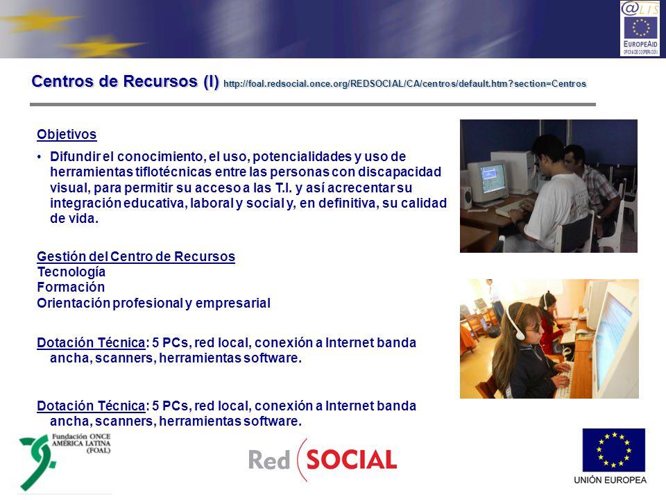 Centros de Recursos (II) http://foal.redsocial.once.org/REDSOCIAL/CA/centros/default.htm?section=Centros CEE Nuestra Señora del Carmen (Cusco, Perú) Universidad la Salle (México D.F.) Universidad Politécnica Nacional (México D.F.) CERCIA (Lima, Perú) INCI y SENA (Bogotá y Chocó, Colombia) OEA / Biblioteca Nacional (Guatemala) ULAC / FEVIC (Caracas, Venezuela)