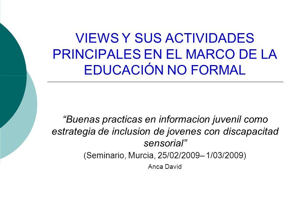 VIEWS Y SUS ACTIVIDADES PRINCIPALES EN EL MARCO DE LA EDUCACIÓN NO FORMAL Buenas practicas en informacion juvenil como estrategia de inclusion de jovenes con discapacitad sensorial (Seminario, Murcia, 25/02/2009– 1/03/2009) Anca David