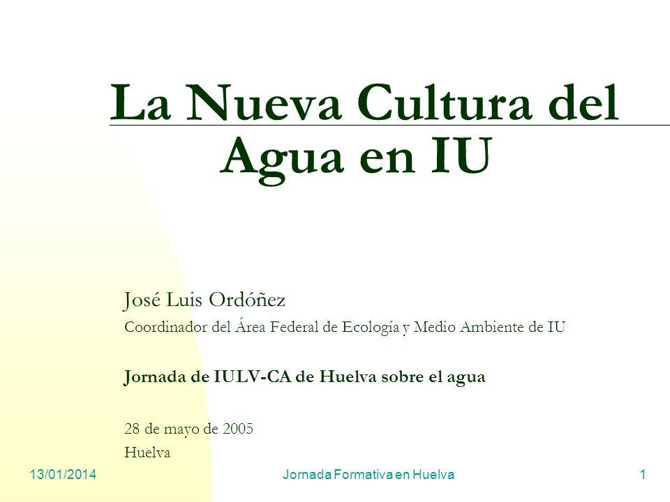 13/01/2014Jornada Formativa en Huelva1 La Nueva Cultura del Agua en IU José Luis Ordóñez Coordinador del Área Federal de Ecología y Medio Ambiente de