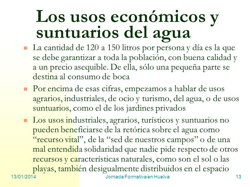 13/01/2014Jornada Formativa en Huelva13 Los usos económicos y suntuarios del agua La cantidad de 120 a 150 litros por persona y día es la que se debe