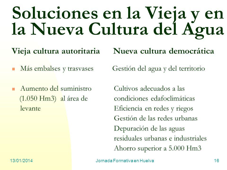 13/01/2014Jornada Formativa en Huelva16 Soluciones en la Vieja y en la Nueva Cultura del Agua Vieja cultura autoritaria Nueva cultura democrática Más