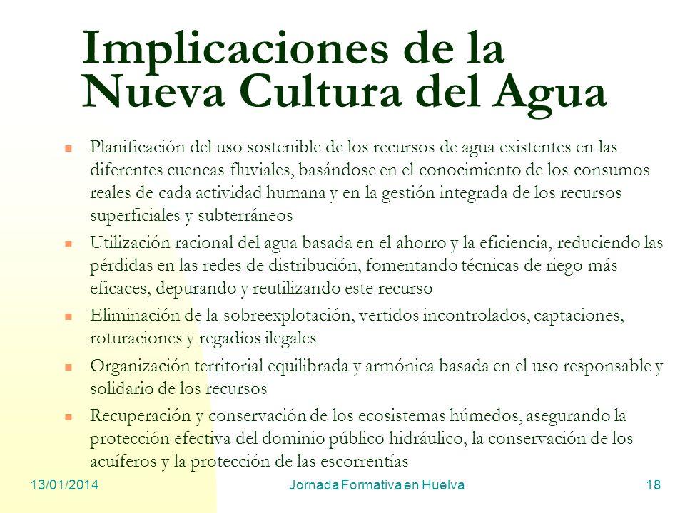 13/01/2014Jornada Formativa en Huelva18 Implicaciones de la Nueva Cultura del Agua Planificación del uso sostenible de los recursos de agua existentes