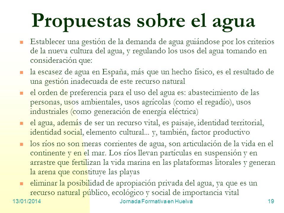 13/01/2014Jornada Formativa en Huelva19 Propuestas sobre el agua Establecer una gestión de la demanda de agua guiándose por los criterios de la nueva