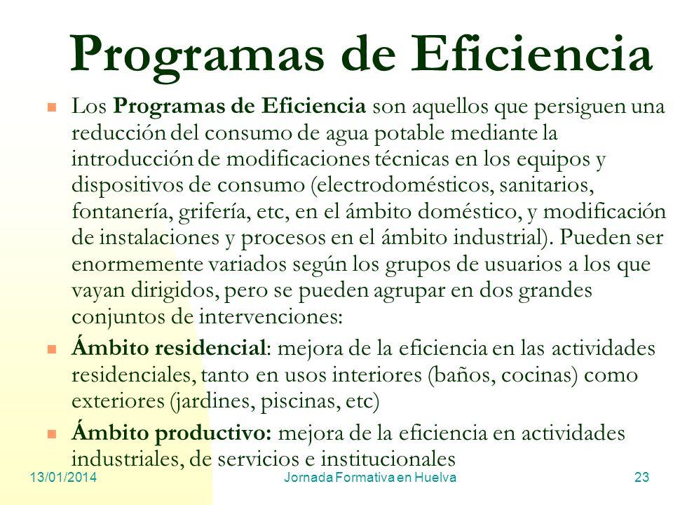 13/01/2014Jornada Formativa en Huelva23 Programas de Eficiencia Los Programas de Eficiencia son aquellos que persiguen una reducción del consumo de ag