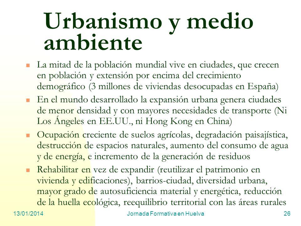 13/01/2014Jornada Formativa en Huelva26 Urbanismo y medio ambiente La mitad de la población mundial vive en ciudades, que crecen en población y extens