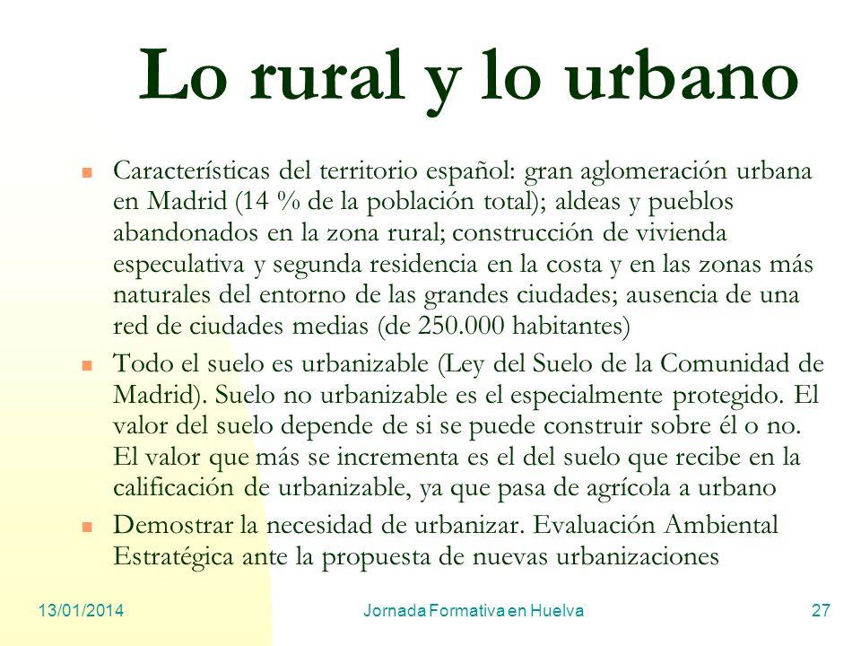 13/01/2014Jornada Formativa en Huelva27 Lo rural y lo urbano Características del territorio español: gran aglomeración urbana en Madrid (14 % de la po