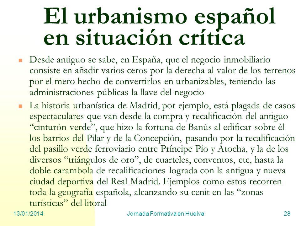 13/01/2014Jornada Formativa en Huelva28 El urbanismo español en situación crítica Desde antiguo se sabe, en España, que el negocio inmobiliario consis