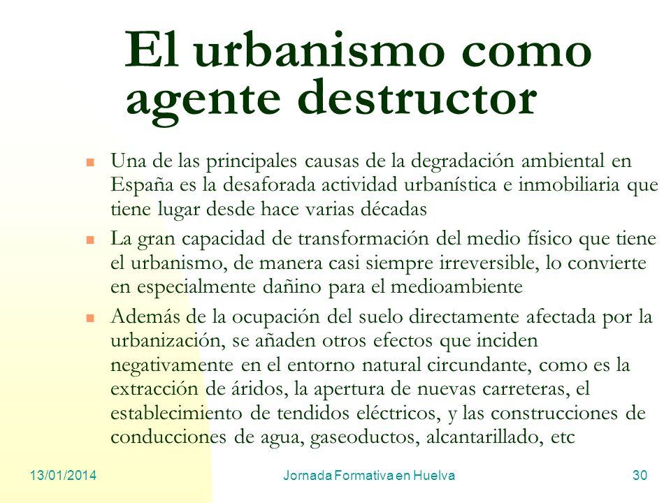 13/01/2014Jornada Formativa en Huelva30 El urbanismo como agente destructor Una de las principales causas de la degradación ambiental en España es la