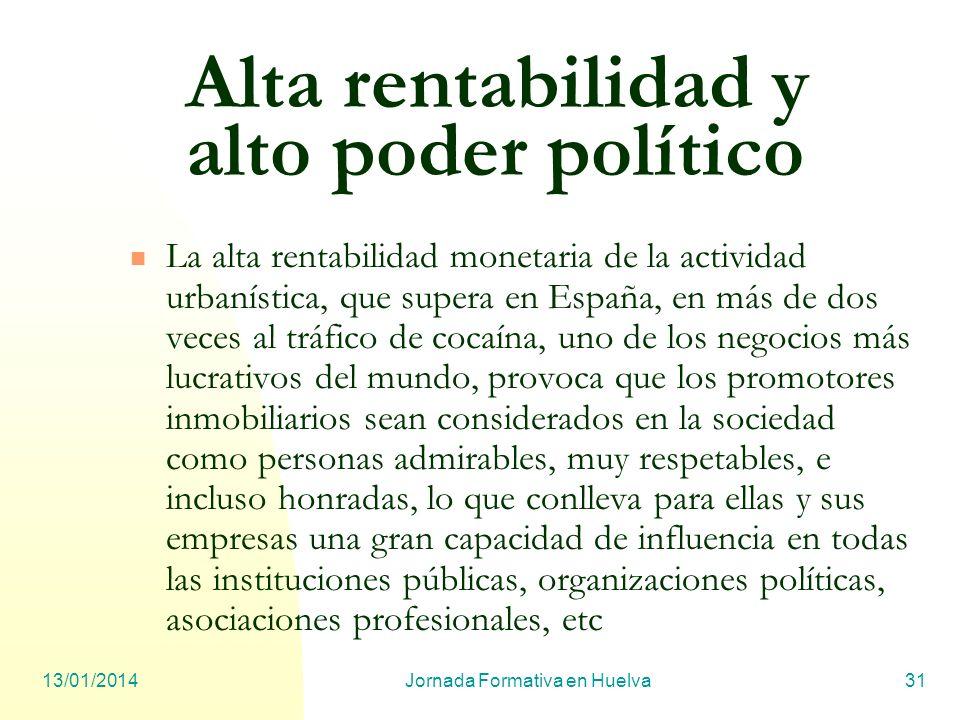 13/01/2014Jornada Formativa en Huelva31 Alta rentabilidad y alto poder político La alta rentabilidad monetaria de la actividad urbanística, que supera