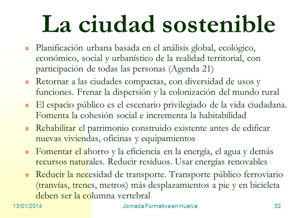 13/01/2014Jornada Formativa en Huelva32 La ciudad sostenible Planificación urbana basada en el análisis global, ecológico, económico, social y urbanís