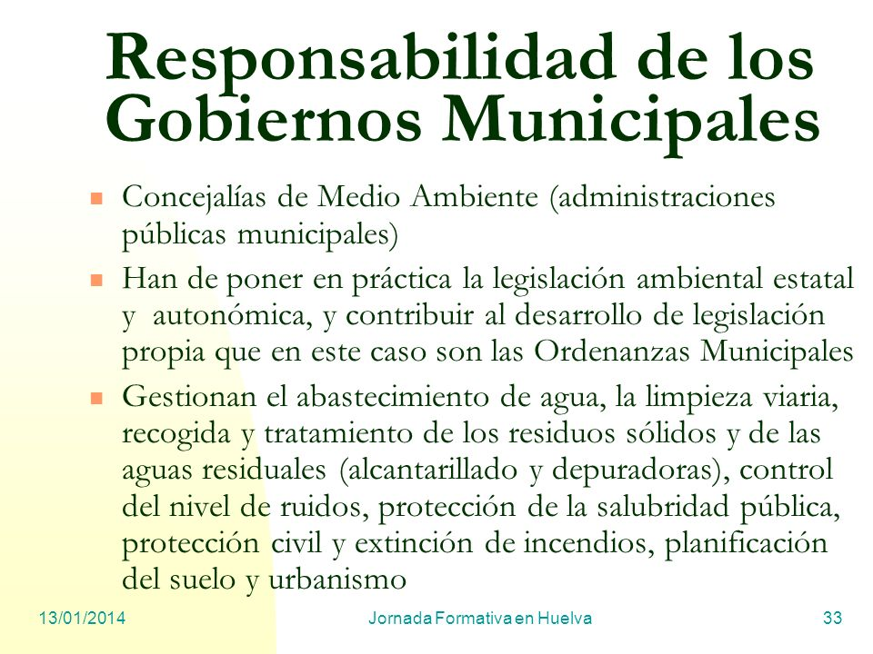 13/01/2014Jornada Formativa en Huelva33 Responsabilidad de los Gobiernos Municipales Concejalías de Medio Ambiente (administraciones públicas municipa