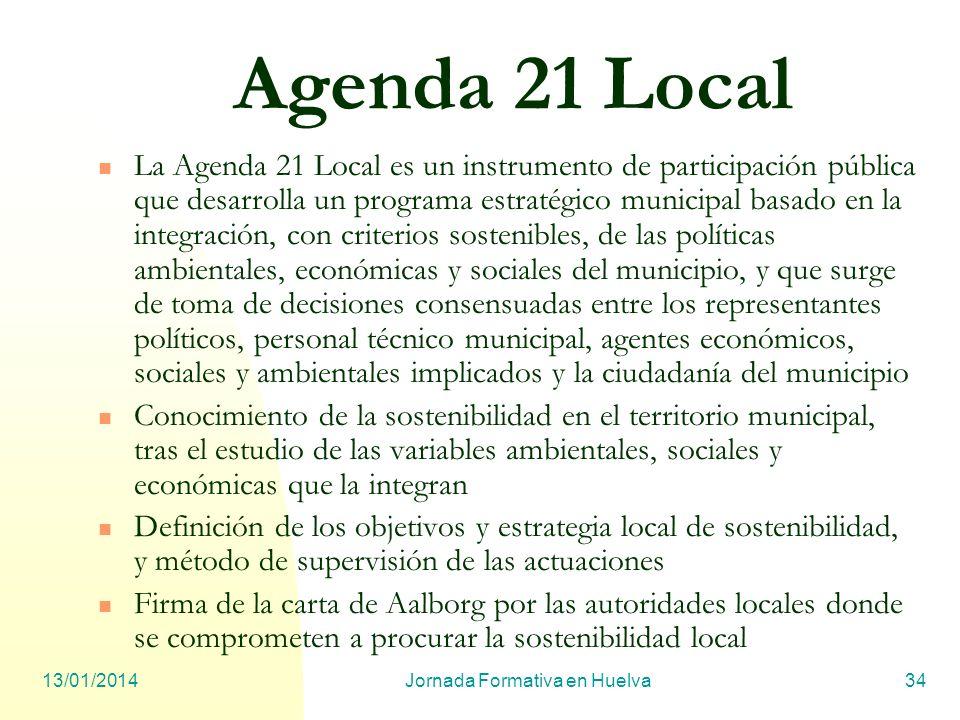 13/01/2014Jornada Formativa en Huelva34 Agenda 21 Local La Agenda 21 Local es un instrumento de participación pública que desarrolla un programa estra