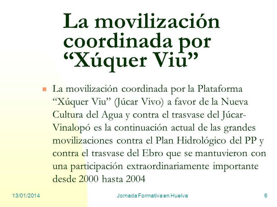 13/01/2014Jornada Formativa en Huelva6 La movilización coordinada por Xúquer Viu La movilización coordinada por la Plataforma Xúquer Viu (Júcar Vivo)