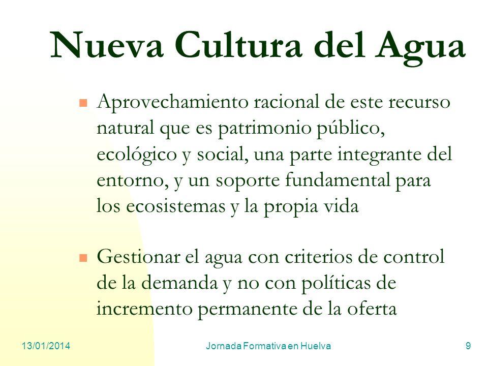 13/01/2014Jornada Formativa en Huelva9 Nueva Cultura del Agua Aprovechamiento racional de este recurso natural que es patrimonio público, ecológico y