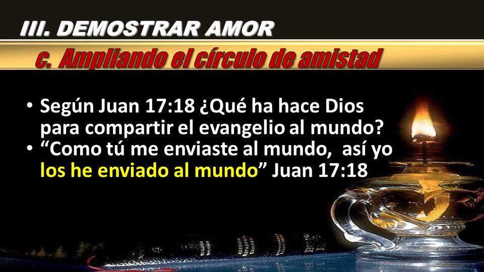 Según Juan 17:18 ¿Qué ha hace Dios para compartir el evangelio al mundo? Como tú me enviaste al mundo, así yo los he enviado al mundo Juan 17:18 III.