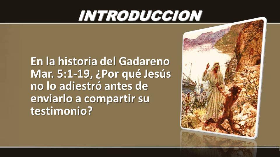 En la historia del Gadareno Mar. 5:1-19, ¿Por qué Jesús no lo adiestró antes de enviarlo a compartir su testimonio? INTRODUCCION