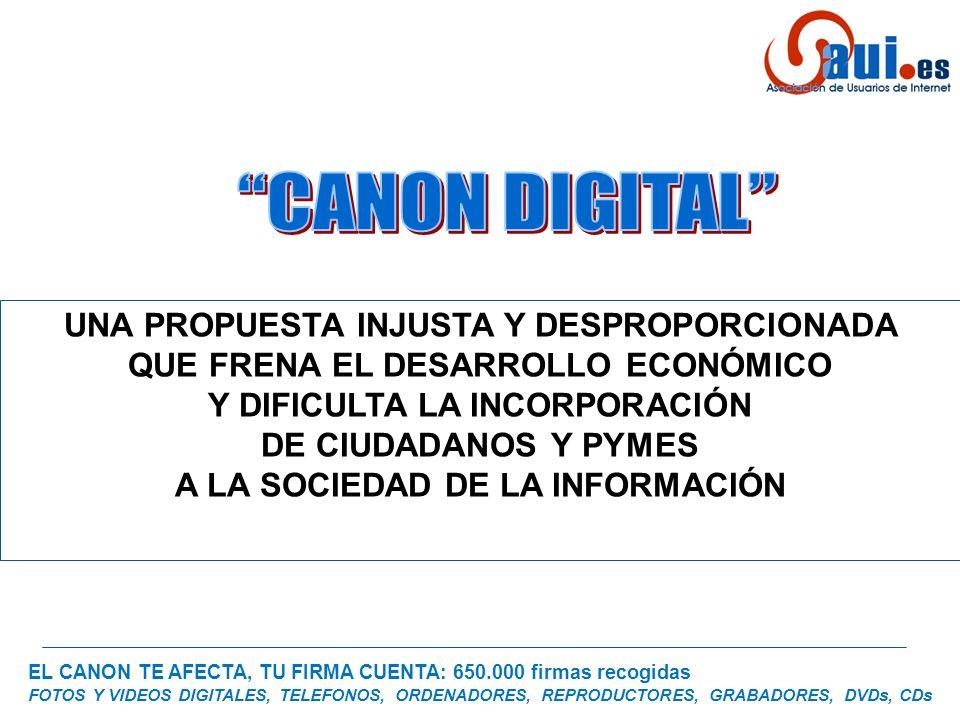 EL CANON TE AFECTA, TU FIRMA CUENTA: 650.000 firmas recogidas FOTOS Y VIDEOS DIGITALES, TELEFONOS, ORDENADORES, REPRODUCTORES, GRABADORES, DVDs, CDs UNA PROPUESTA INJUSTA Y DESPROPORCIONADA QUE FRENA EL DESARROLLO ECONÓMICO Y DIFICULTA LA INCORPORACIÓN DE CIUDADANOS Y PYMES A LA SOCIEDAD DE LA INFORMACIÓN