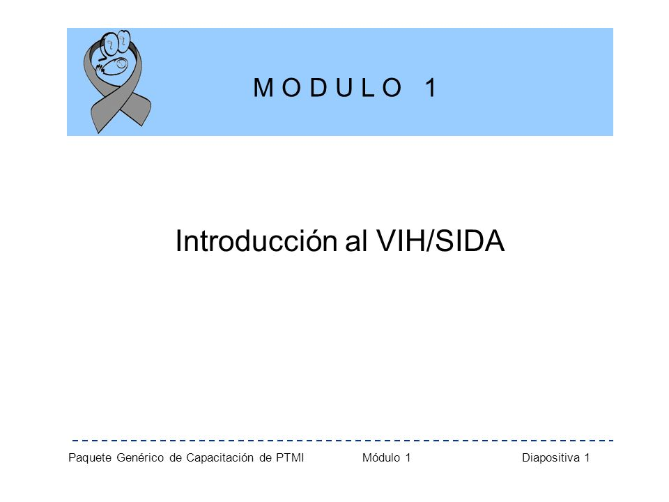 Paquete Genérico de Capacitación de PTMI Módulo 1 Diapositiva 1 Introducción al VIH/SIDA M O D U L O 1
