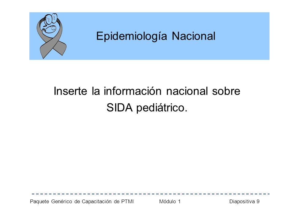Paquete Genérico de Capacitación de PTMI Módulo 1 Diapositiva 9 Epidemiología Nacional Inserte la información nacional sobre SIDA pediátrico.